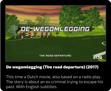 De wegomlegging (The road departure) (2017)  This time a Dutch movie, also based on a radio play. The story is about an ex criminal trying to escape his past. With English subtitles. 51.30